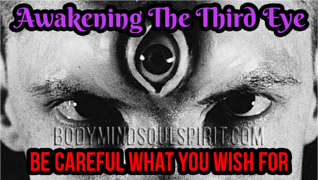 Awakening The 3rd Eye – Be Careful What You Wish For